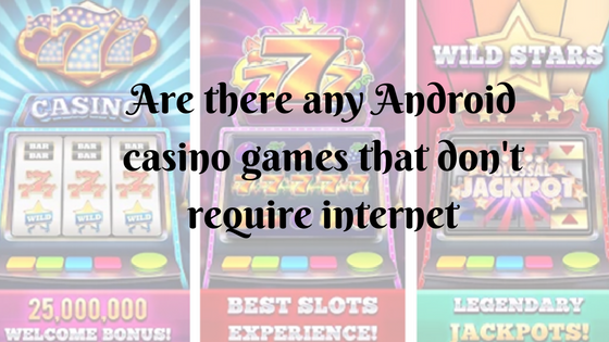 Are there any Android casino games that don't require internet