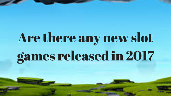 Are there any new slot games released in 2017