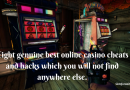 Eight genuine best online casino cheats and hacks which you will not find anywhere else.