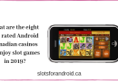 What are the eight top rated Android Canadian casinos to enjoy slot games in 2019
