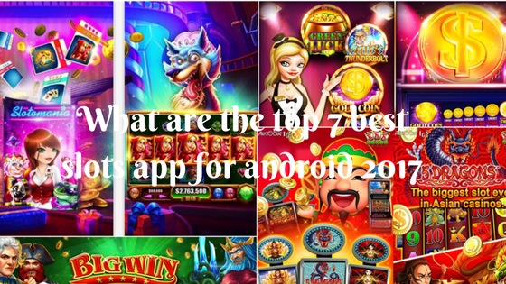 What are the top 7 best slots app for android 2017